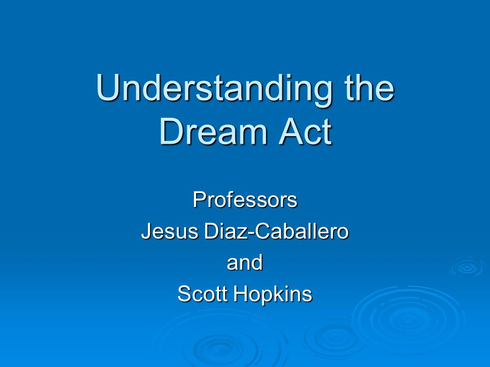 Understanding the Dream Act Professors Jesus Diaz-Caballero and Scott Hopkins