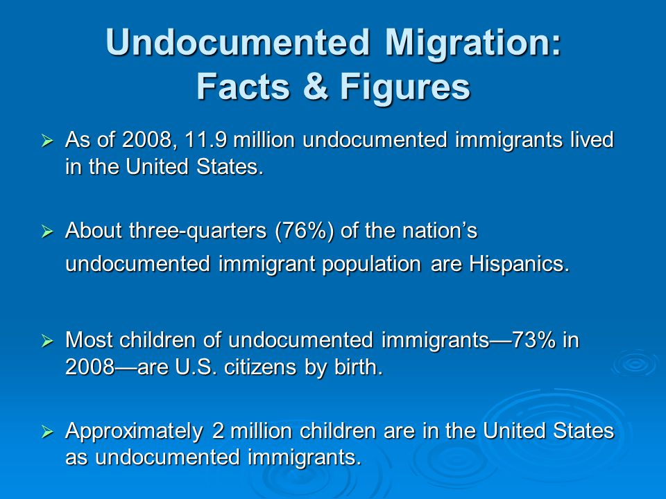 Undocumented Migration: Facts & Figures  As of 2008, 11.9 million undocumented immigrants lived in the United States.