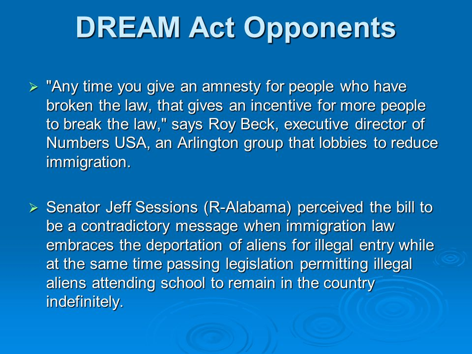 DREAM Act Opponents  Any time you give an amnesty for people who have broken the law, that gives an incentive for more people to break the law, says Roy Beck, executive director of Numbers USA, an Arlington group that lobbies to reduce immigration.