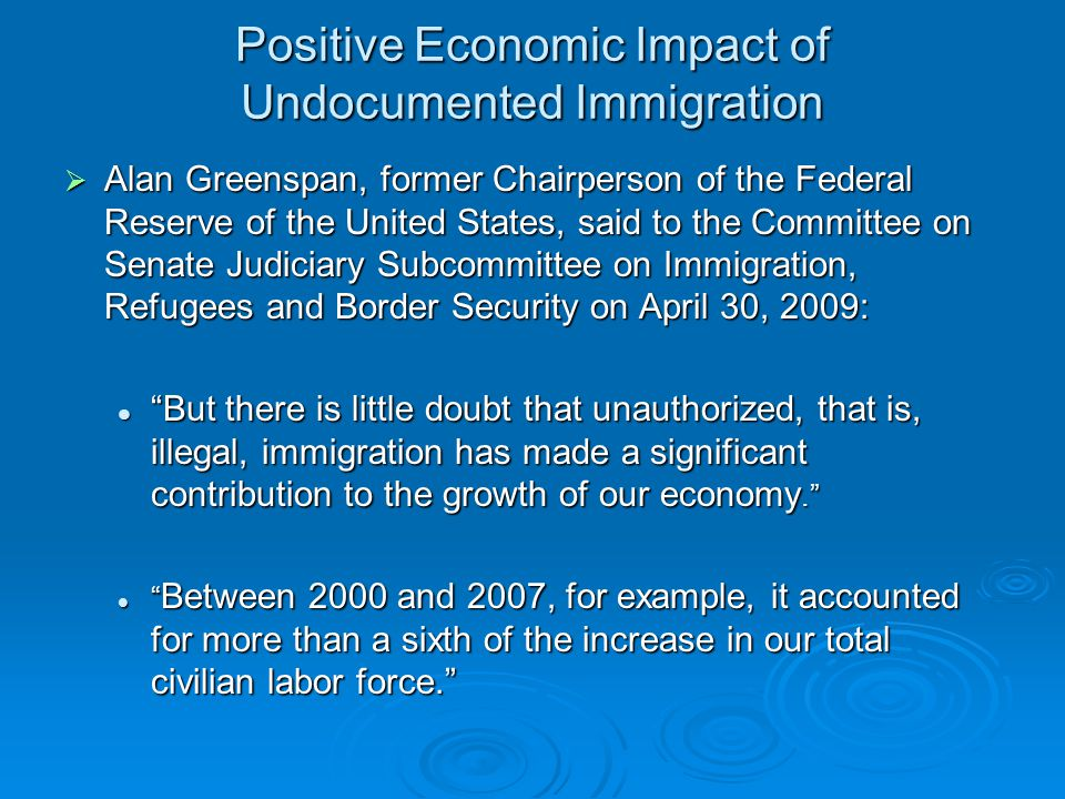 Positive Economic Impact of Undocumented Immigration  Alan Greenspan, former Chairperson of the Federal Reserve of the United States, said to the Committee on Senate Judiciary Subcommittee on Immigration, Refugees and Border Security on April 30, 2009: But there is little doubt that unauthorized, that is, illegal, immigration has made a significant contribution to the growth of our economy. But there is little doubt that unauthorized, that is, illegal, immigration has made a significant contribution to the growth of our economy. Between 2000 and 2007, for example, it accounted for more than a sixth of the increase in our total civilian labor force. Between 2000 and 2007, for example, it accounted for more than a sixth of the increase in our total civilian labor force.