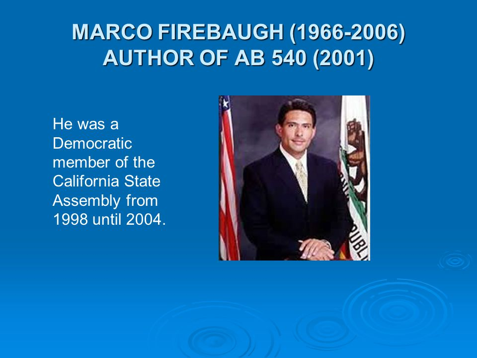 MARCO FIREBAUGH (1966-2006) AUTHOR OF AB 540 (2001) He was a Democratic member of the California State Assembly from 1998 until 2004.
