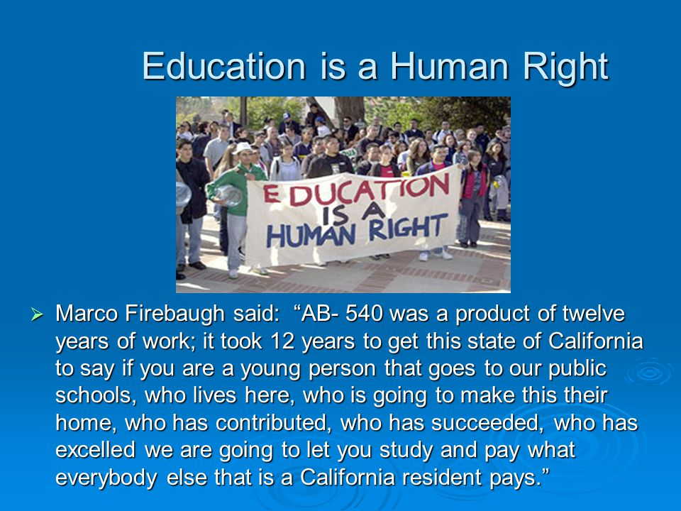 Education is a Human Right  Marco Firebaugh said: AB- 540 was a product of twelve years of work; it took 12 years to get this state of California to say if you are a young person that goes to our public schools, who lives here, who is going to make this their home, who has contributed, who has succeeded, who has excelled we are going to let you study and pay what everybody else that is a California resident pays.