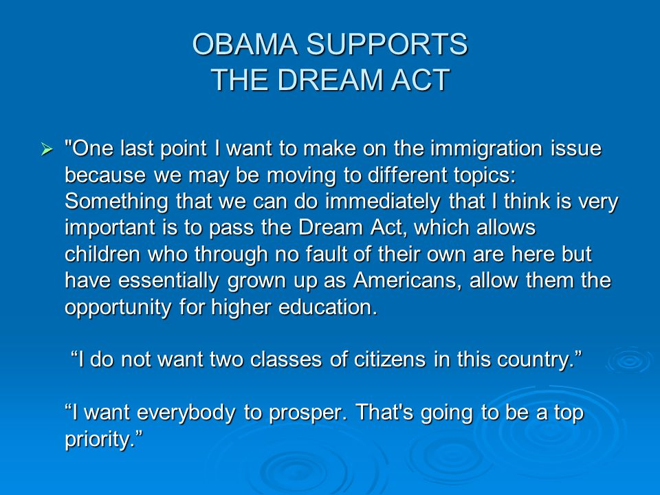 OBAMA SUPPORTS THE DREAM ACT  One last point I want to make on the immigration issue because we may be moving to different topics: Something that we can do immediately that I think is very important is to pass the Dream Act, which allows children who through no fault of their own are here but have essentially grown up as Americans, allow them the opportunity for higher education.