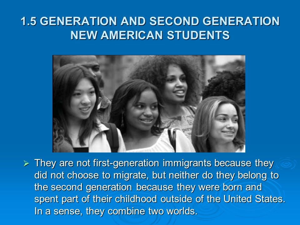 1.5 GENERATION AND SECOND GENERATION NEW AMERICAN STUDENTS  They are not first-generation immigrants because they did not choose to migrate, but neither do they belong to the second generation because they were born and spent part of their childhood outside of the United States.