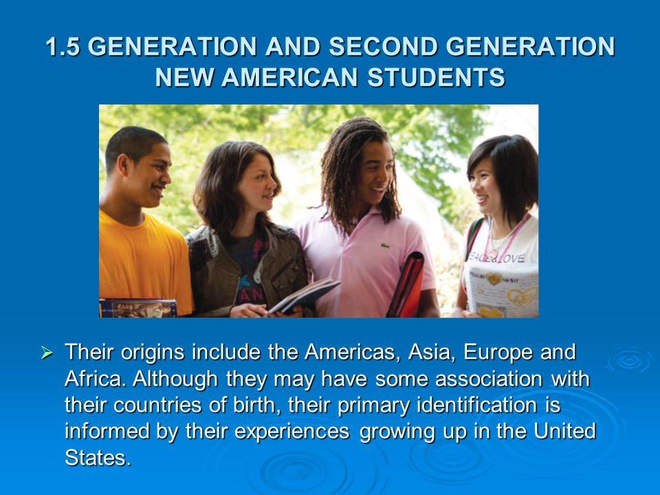 1.5 GENERATION AND SECOND GENERATION NEW AMERICAN STUDENTS  Their origins include the Americas, Asia, Europe and Africa.