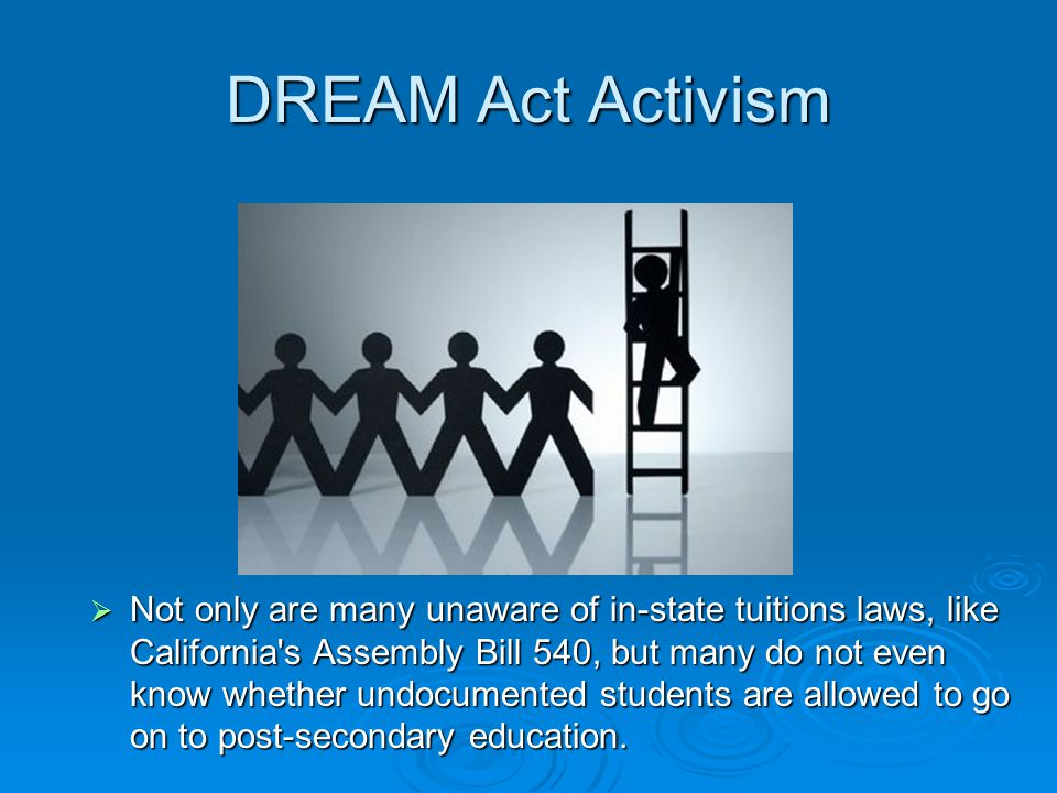 DREAM Act Activism  Not only are many unaware of in-state tuitions laws, like California s Assembly Bill 540, but many do not even know whether undocumented students are allowed to go on to post-secondary education.