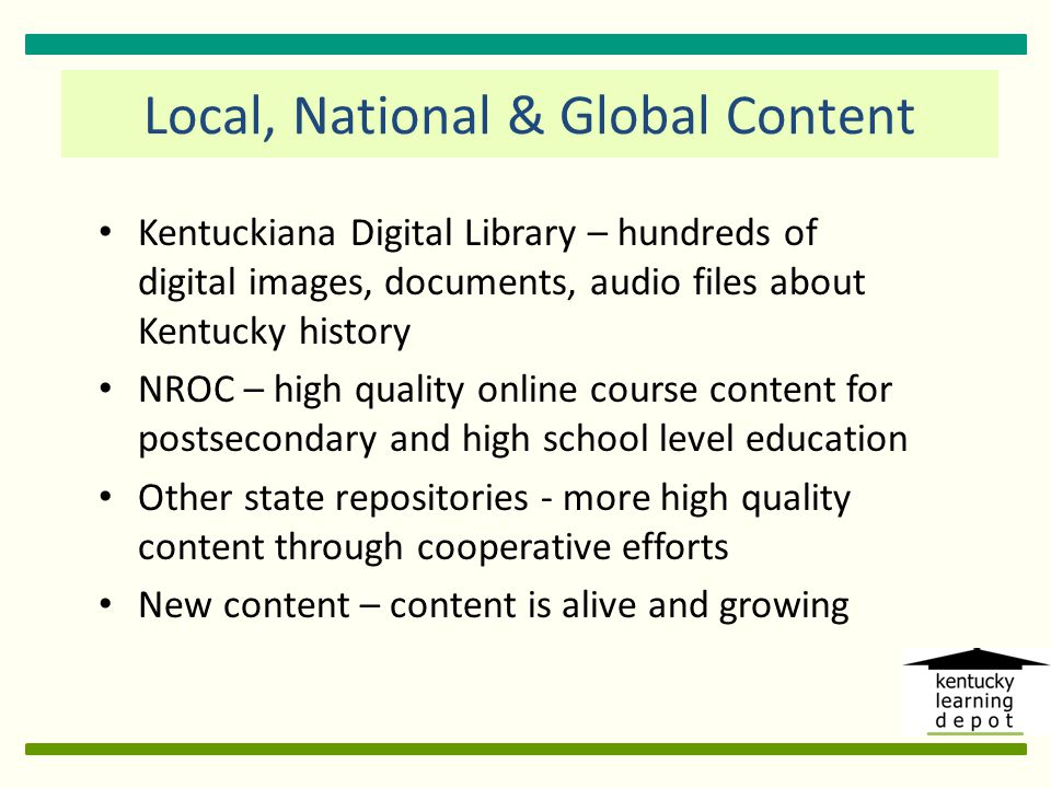 Local, National & Global Content Kentuckiana Digital Library – hundreds of digital images, documents, audio files about Kentucky history NROC – high quality online course content for postsecondary and high school level education Other state repositories - more high quality content through cooperative efforts New content – content is alive and growing