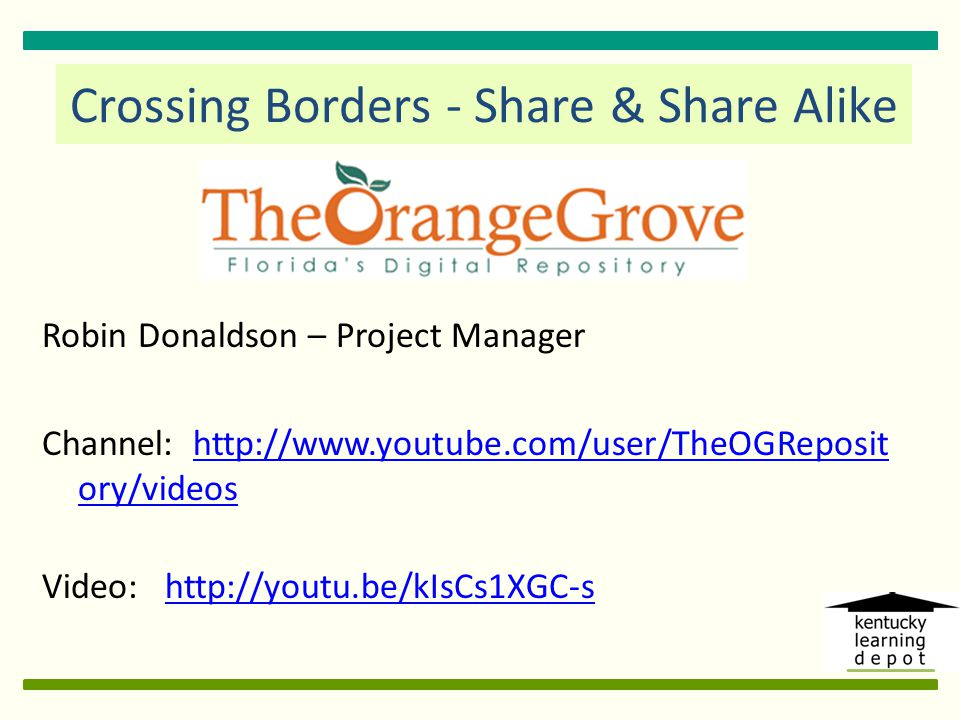 Robin Donaldson – Project Manager Channel: http://www.youtube.com/user/TheOGReposit ory/videoshttp://www.youtube.com/user/TheOGReposit ory/videos Video: http://youtu.be/kIsCs1XGC-s http://youtu.be/kIsCs1XGC-s Crossing Borders - Share & Share Alike
