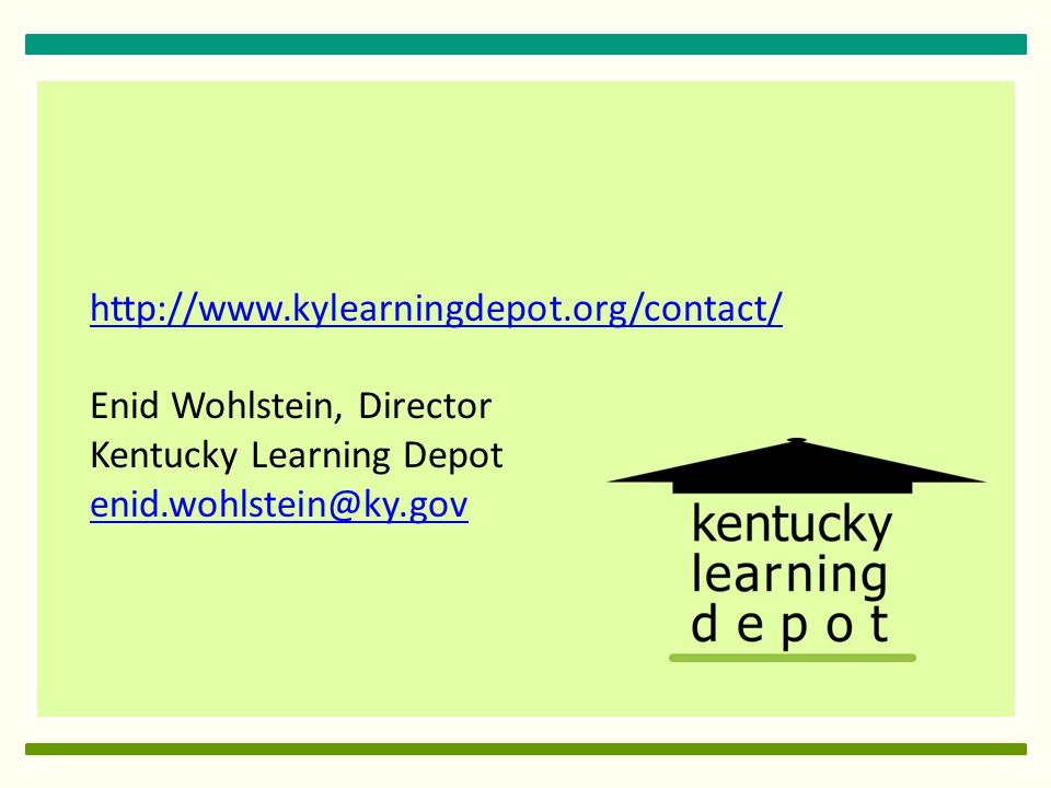 http://www.kylearningdepot.org/contact/ Enid Wohlstein, Director Kentucky Learning Depot enid.wohlstein@ky.gov