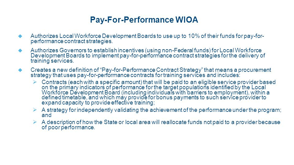 Pay-For-Performance WIOA  Authorizes Local Workforce Development Boards to use up to 10% of their funds for pay-for- performance contract strategies.