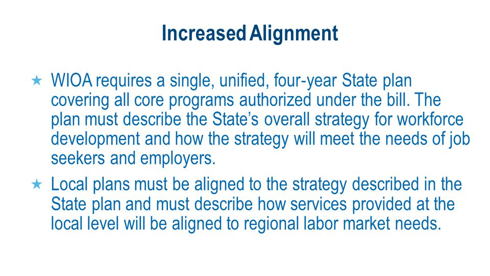 Increased Alignment  WIOA requires a single, unified, four ‐ year State plan covering all core programs authorized under the bill.