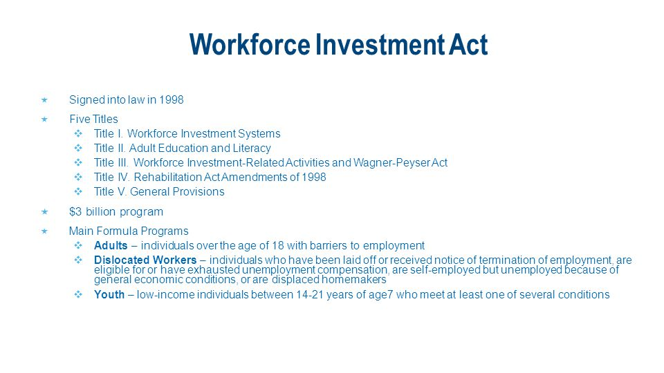 Workforce Investment Act  Signed into law in 1998  Five Titles  Title I. Workforce Investment Systems  Title II. Adult Education and Literacy  Ti