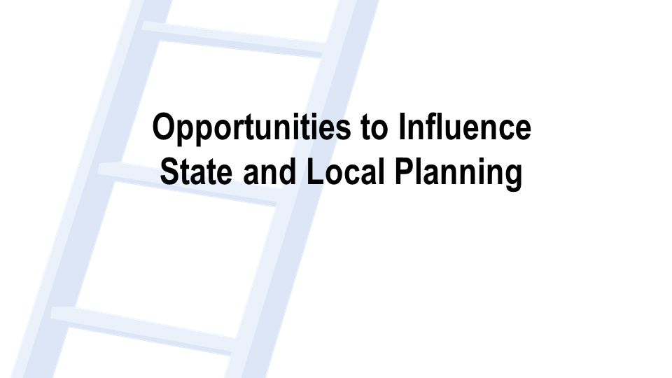 Opportunities to Influence State and Local Planning