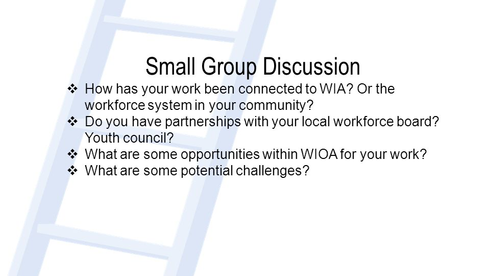 Small Group Discussion  How has your work been connected to WIA? Or the workforce system in your community?  Do you have partnerships with your loca