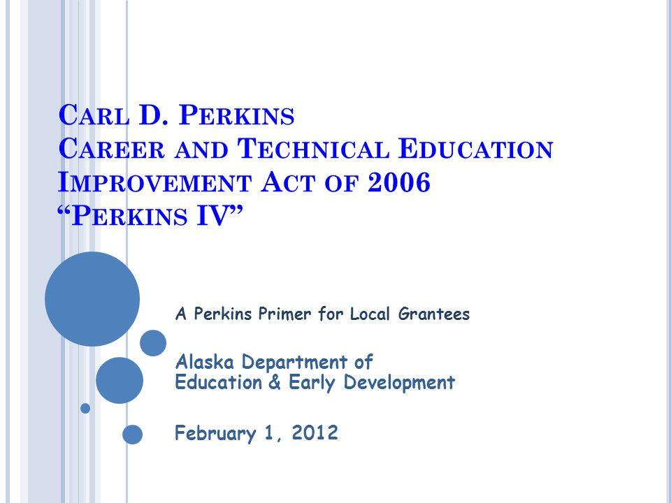 """C ARL D. P ERKINS C AREER AND T ECHNICAL E DUCATION I MPROVEMENT A CT OF 2006 """"P ERKINS IV"""" A Perkins Primer for Local Grantees Alaska Department of E"""