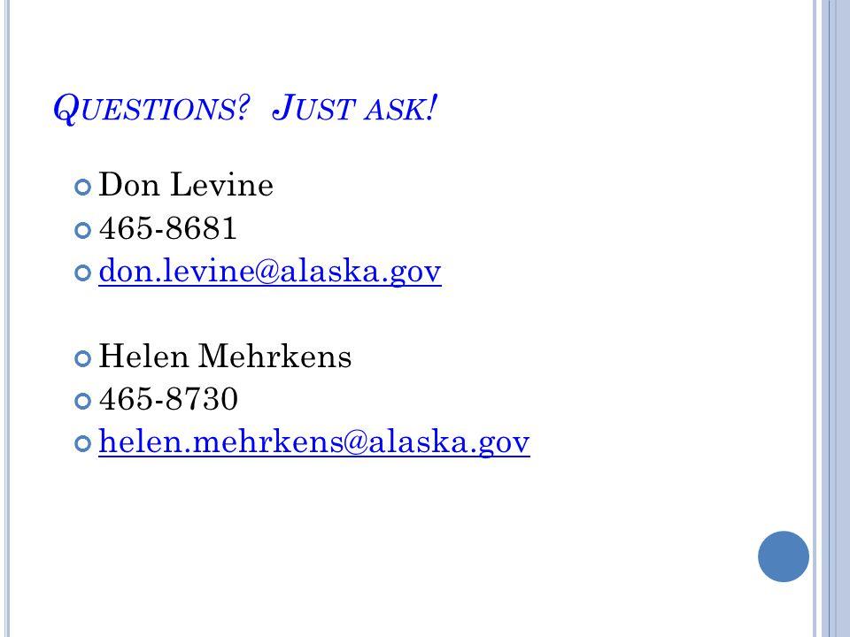 Q UESTIONS ? J UST ASK ! Don Levine 465-8681 don.levine@alaska.gov Helen Mehrkens 465-8730 helen.mehrkens@alaska.gov
