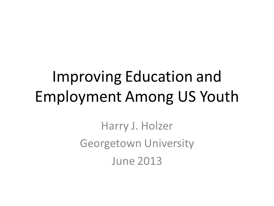 Improving Education and Employment Among US Youth Harry J. Holzer Georgetown University June 2013