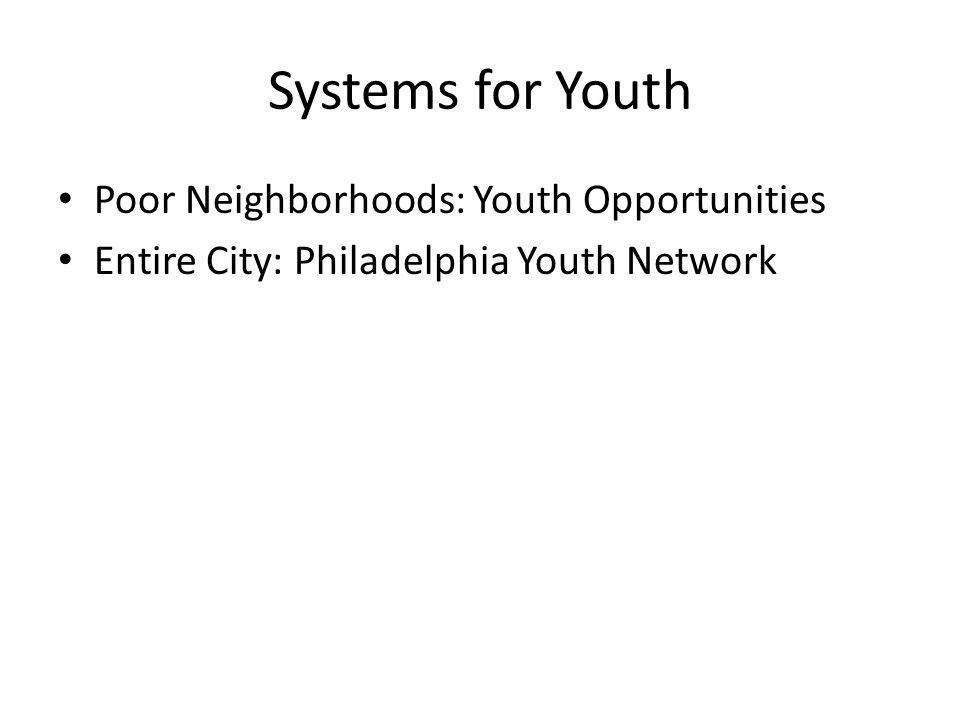 Systems for Youth Poor Neighborhoods: Youth Opportunities Entire City: Philadelphia Youth Network