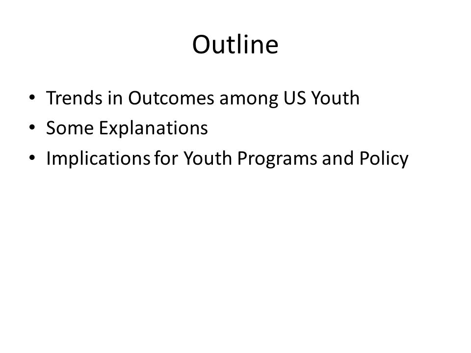 Outline Trends in Outcomes among US Youth Some Explanations Implications for Youth Programs and Policy