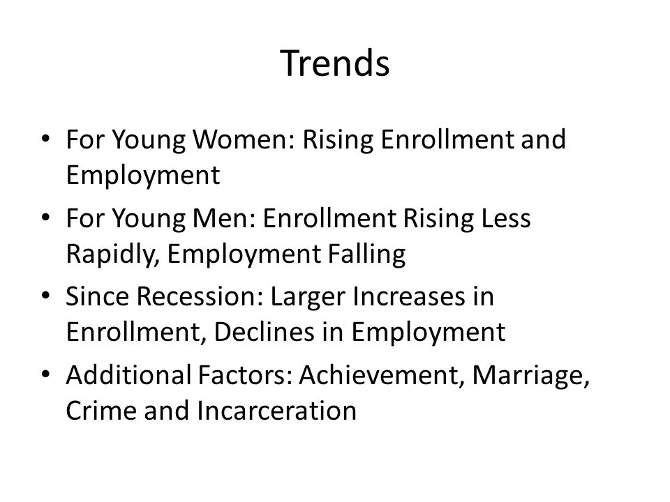 Trends For Young Women: Rising Enrollment and Employment For Young Men: Enrollment Rising Less Rapidly, Employment Falling Since Recession: Larger Increases in Enrollment, Declines in Employment Additional Factors: Achievement, Marriage, Crime and Incarceration