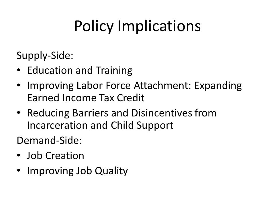 Policy Implications Supply-Side: Education and Training Improving Labor Force Attachment: Expanding Earned Income Tax Credit Reducing Barriers and Disincentives from Incarceration and Child Support Demand-Side: Job Creation Improving Job Quality