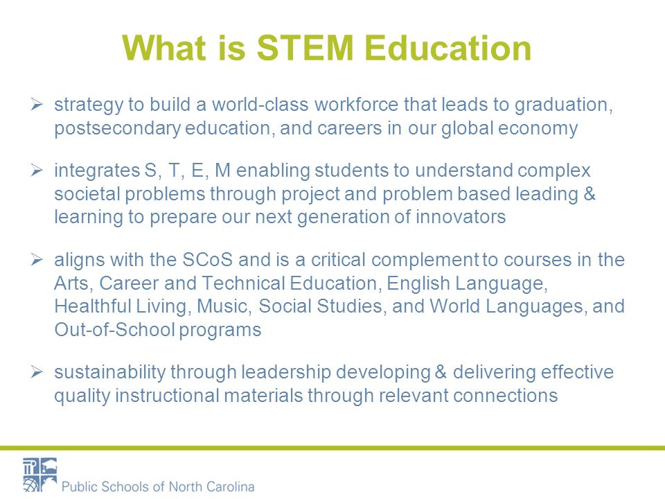 What is STEM Education  strategy to build a world-class workforce that leads to graduation, postsecondary education, and careers in our global economy  integrates S, T, E, M enabling students to understand complex societal problems through project and problem based leading & learning to prepare our next generation of innovators  aligns with the SCoS and is a critical complement to courses in the Arts, Career and Technical Education, English Language, Healthful Living, Music, Social Studies, and World Languages, and Out-of-School programs  sustainability through leadership developing & delivering effective quality instructional materials through relevant connections