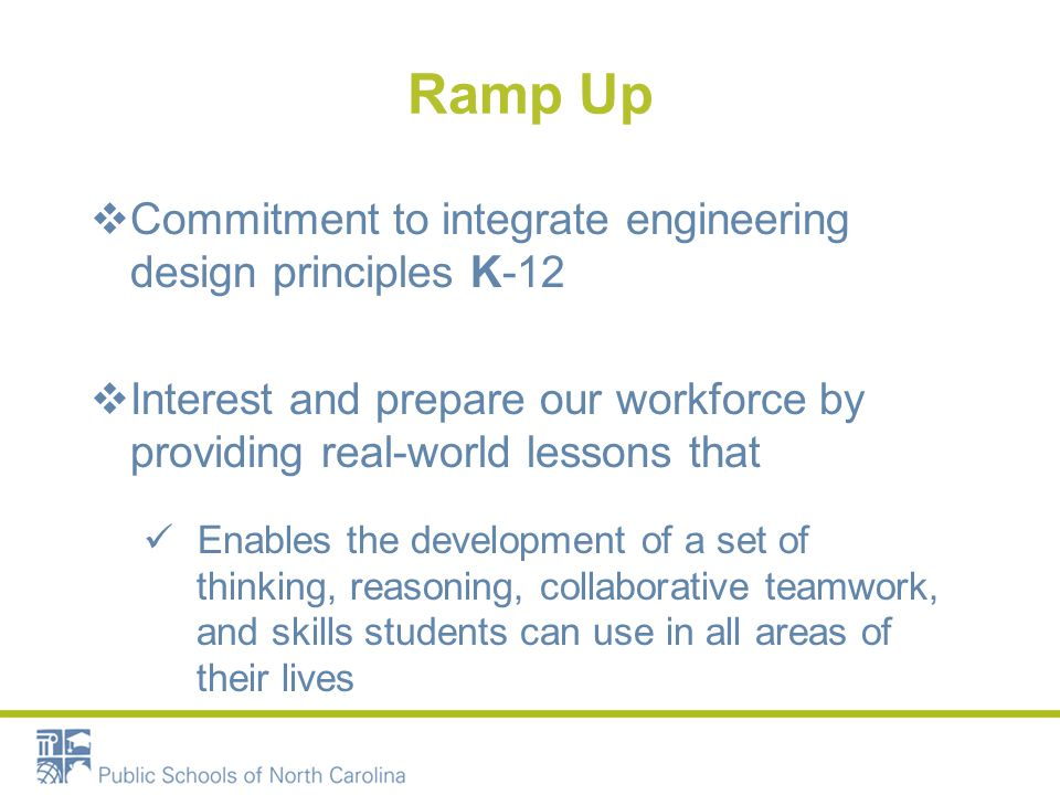 Ramp Up  Commitment to integrate engineering design principles K-12  Interest and prepare our workforce by providing real-world lessons that Enables the development of a set of thinking, reasoning, collaborative teamwork, and skills students can use in all areas of their lives