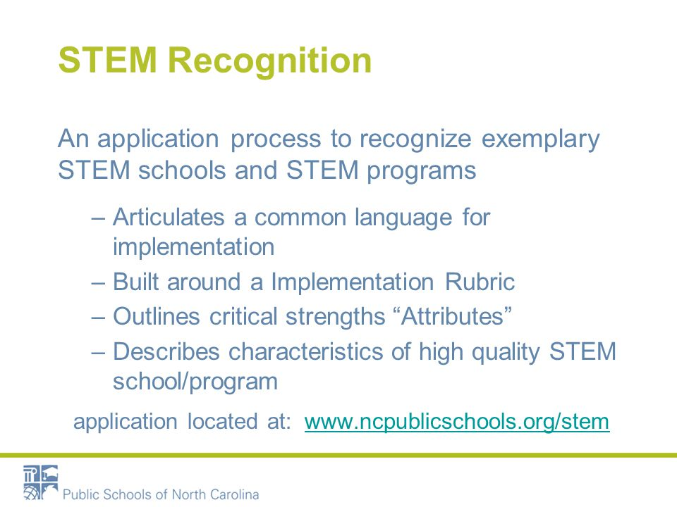 STEM Recognition An application process to recognize exemplary STEM schools and STEM programs –Articulates a common language for implementation –Built