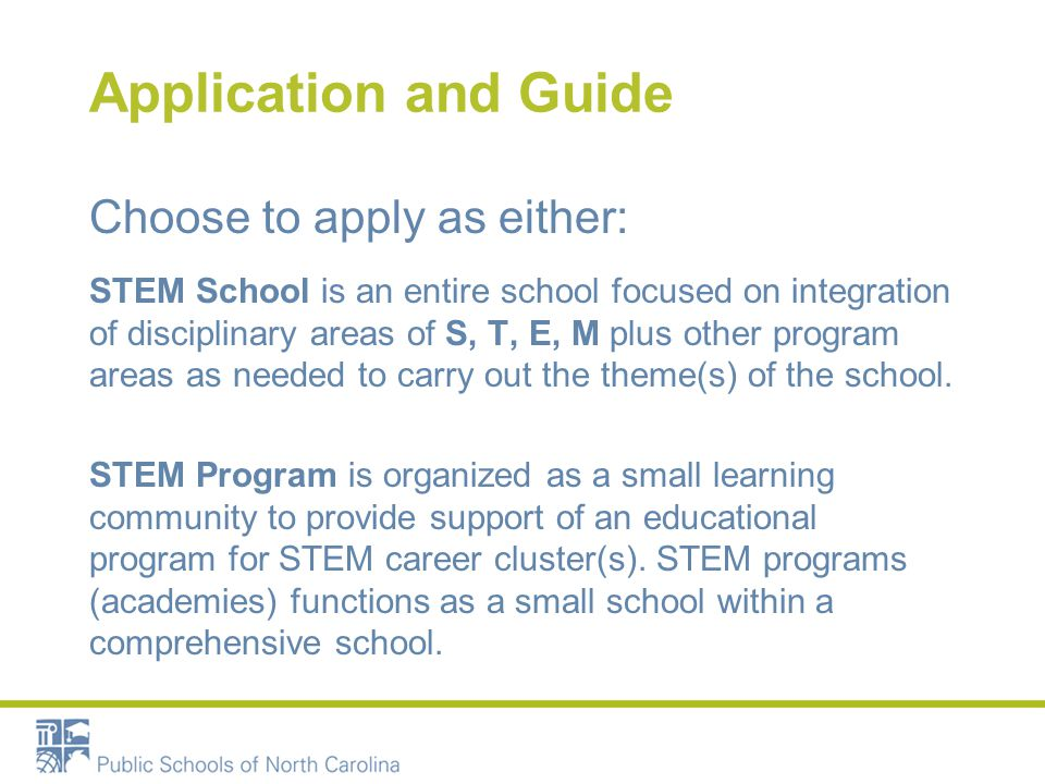Application and Guide Choose to apply as either: STEM School is an entire school focused on integration of disciplinary areas of S, T, E, M plus other program areas as needed to carry out the theme(s) of the school.