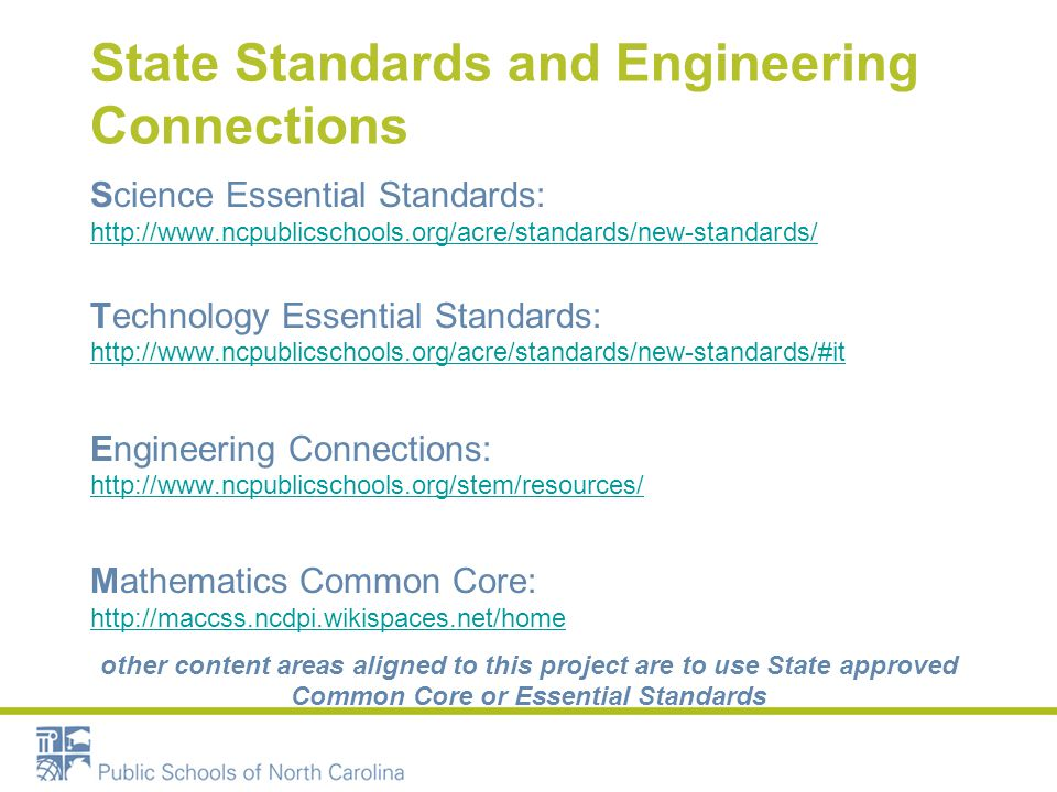 State Standards and Engineering Connections Science Essential Standards: http://www.ncpublicschools.org/acre/standards/new-standards/ http://www.ncpublicschools.org/acre/standards/new-standards/ Technology Essential Standards: http://www.ncpublicschools.org/acre/standards/new-standards/#it http://www.ncpublicschools.org/acre/standards/new-standards/#it Engineering Connections: http://www.ncpublicschools.org/stem/resources/ http://www.ncpublicschools.org/stem/resources/ Mathematics Common Core: http://maccss.ncdpi.wikispaces.net/home http://maccss.ncdpi.wikispaces.net/home other content areas aligned to this project are to use State approved Common Core or Essential Standards