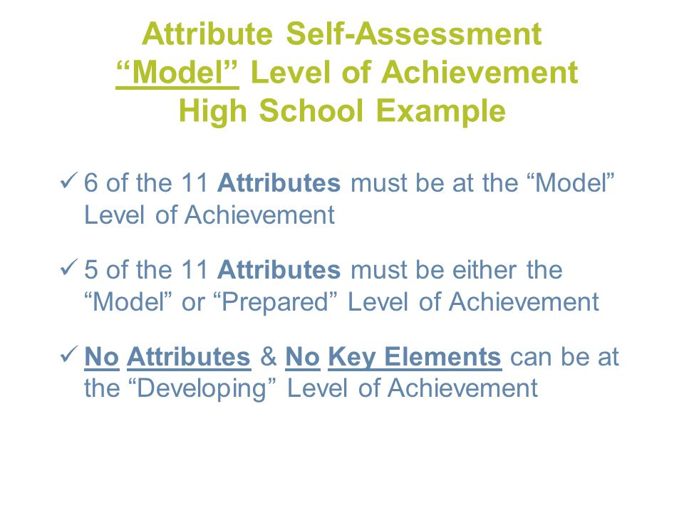 Attribute Self-Assessment Model Level of Achievement High School Example 6 of the 11 Attributes must be at the Model Level of Achievement 5 of the 11 Attributes must be either the Model or Prepared Level of Achievement No Attributes & No Key Elements can be at the Developing Level of Achievement
