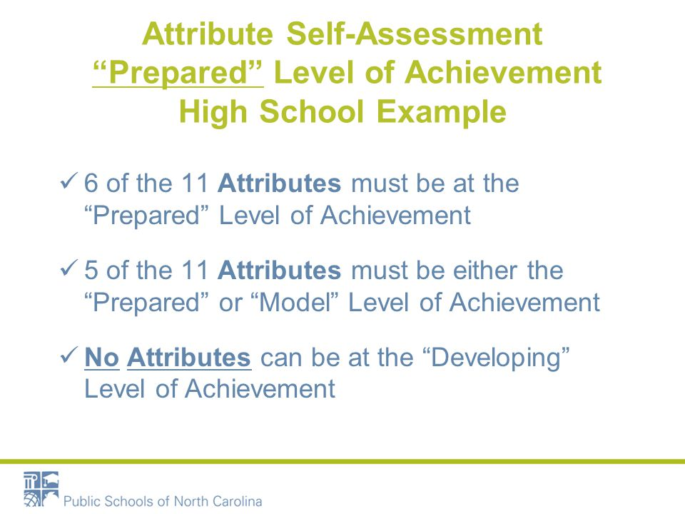 Attribute Self-Assessment Prepared Level of Achievement High School Example 6 of the 11 Attributes must be at the Prepared Level of Achievement 5 of the 11 Attributes must be either the Prepared or Model Level of Achievement No Attributes can be at the Developing Level of Achievement