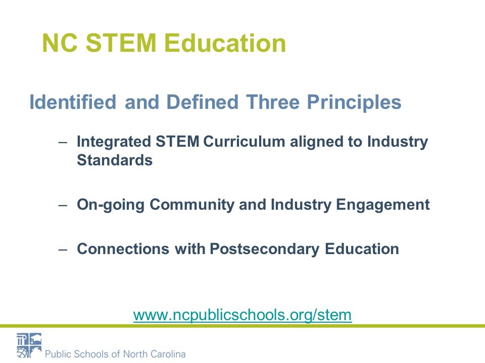 NC STEM Education Identified and Defined Three Principles –Integrated STEM Curriculum aligned to Industry Standards –On-going Community and Industry Engagement –Connections with Postsecondary Education www.ncpublicschools.org/stem