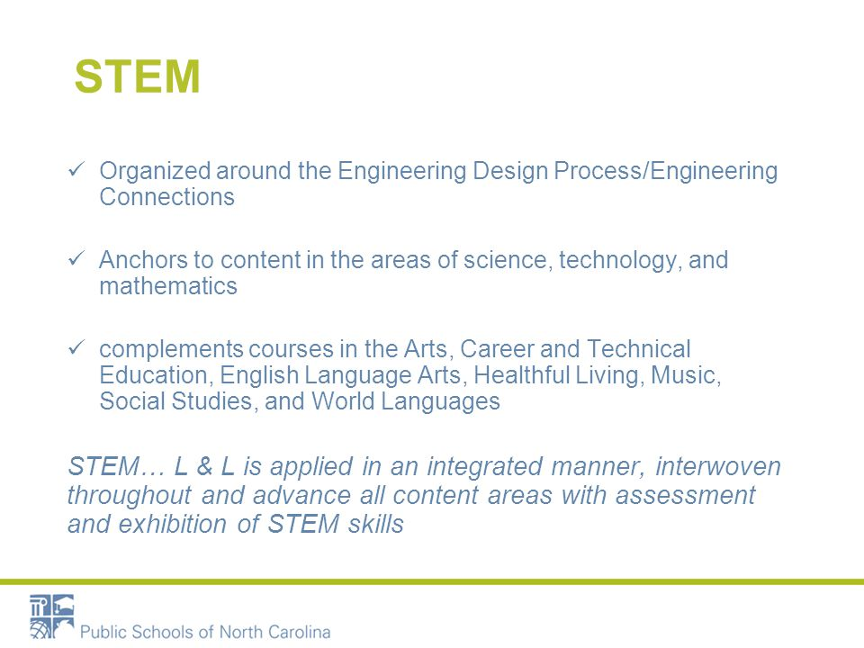 STEM Organized around the Engineering Design Process/Engineering Connections Anchors to content in the areas of science, technology, and mathematics complements courses in the Arts, Career and Technical Education, English Language Arts, Healthful Living, Music, Social Studies, and World Languages STEM… L & L is applied in an integrated manner, interwoven throughout and advance all content areas with assessment and exhibition of STEM skills