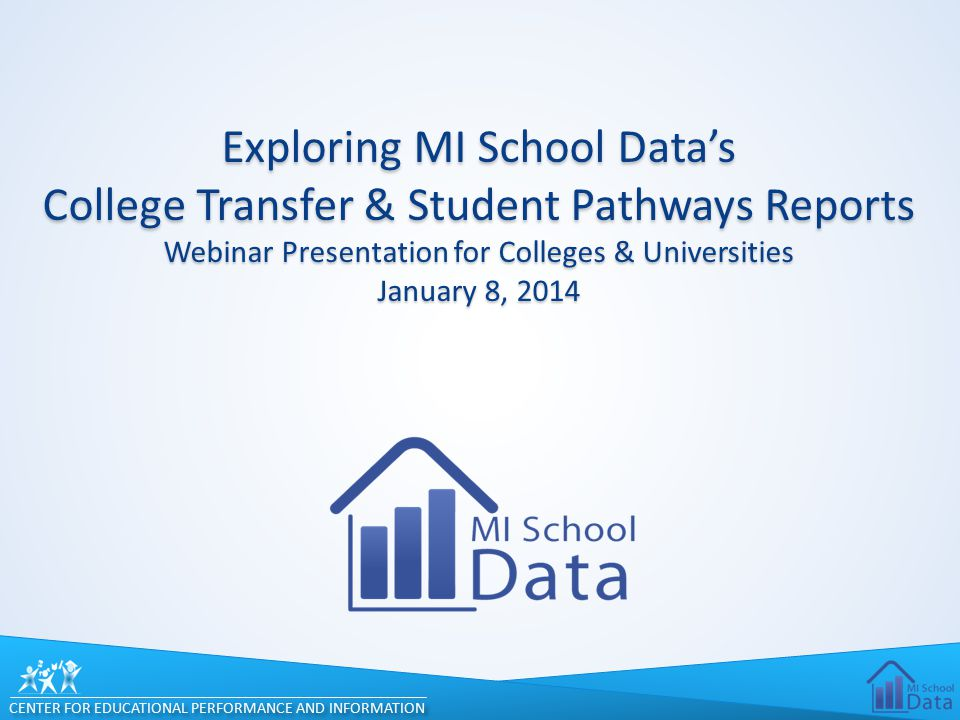 CENTER FOR EDUCATIONAL PERFORMANCE AND INFORMATION Exploring MI School Data's College Transfer & Student Pathways Reports Webinar Presentation for Col