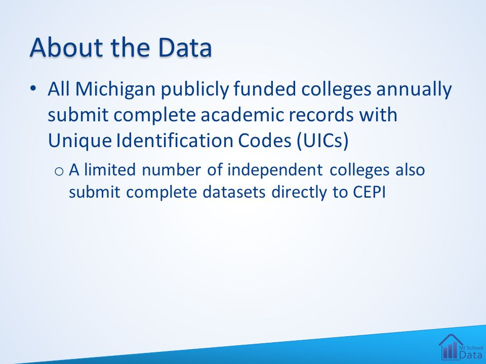 About the Data All Michigan publicly funded colleges annually submit complete academic records with Unique Identification Codes (UICs) o A limited num
