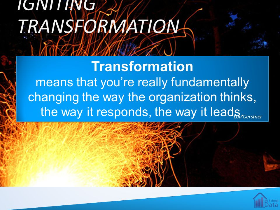 IGNITING TRANSFORMATION Transformation means that you're really fundamentally changing the way the organization thinks, the way it responds, the way i