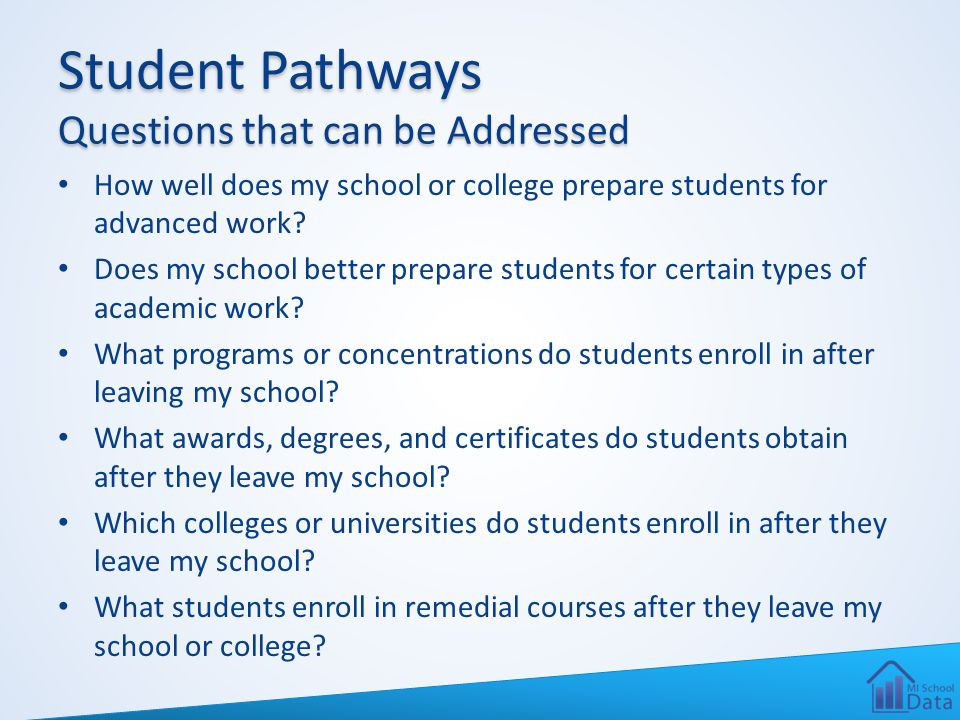Student Pathways Questions that can be Addressed How well does my school or college prepare students for advanced work? Does my school better prepare