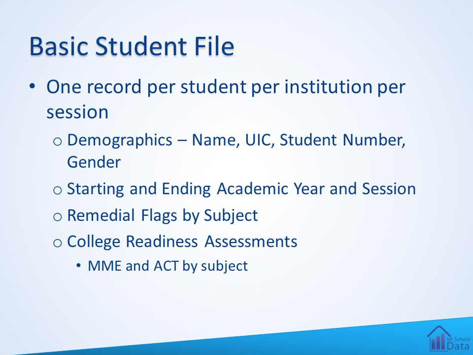 Basic Student File One record per student per institution per session o Demographics – Name, UIC, Student Number, Gender o Starting and Ending Academic Year and Session o Remedial Flags by Subject o College Readiness Assessments MME and ACT by subject
