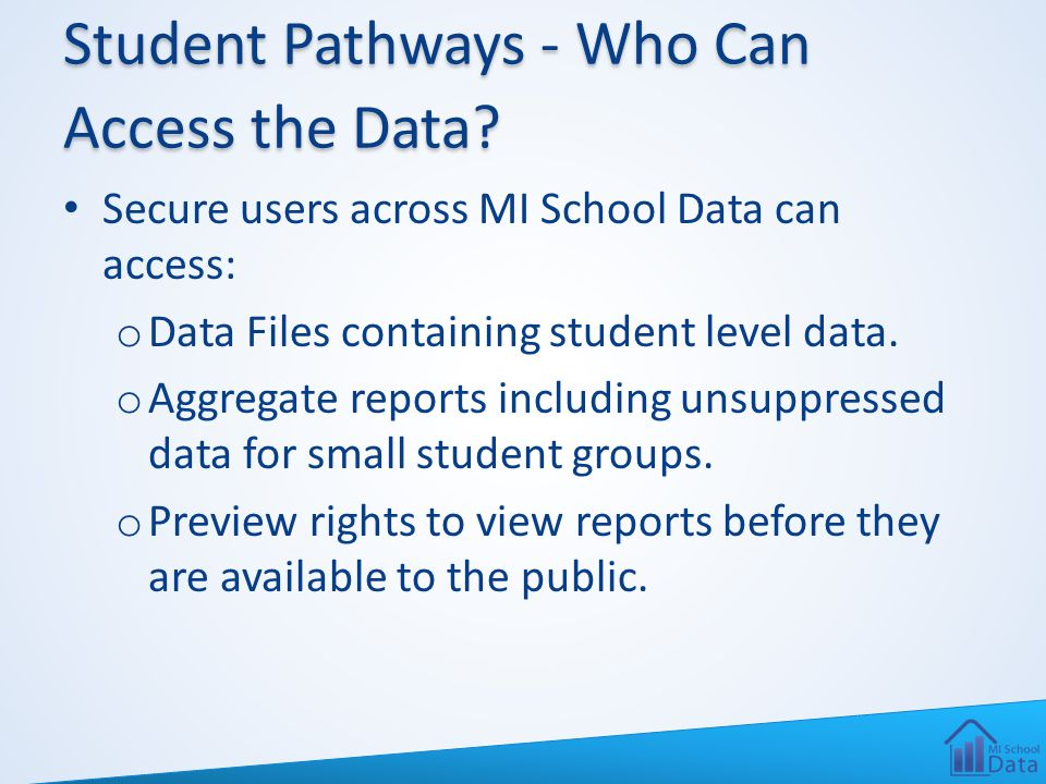 Student Pathways - Who Can Access the Data? Secure users across MI School Data can access: o Data Files containing student level data. o Aggregate rep