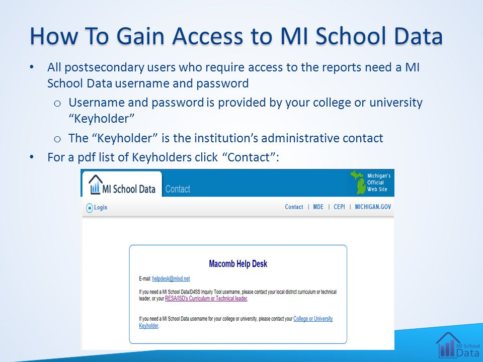 How To Gain Access to MI School Data All postsecondary users who require access to the reports need a MI School Data username and password o Username and password is provided by your college or university Keyholder o The Keyholder is the institution's administrative contact For a pdf list of Keyholders click Contact :