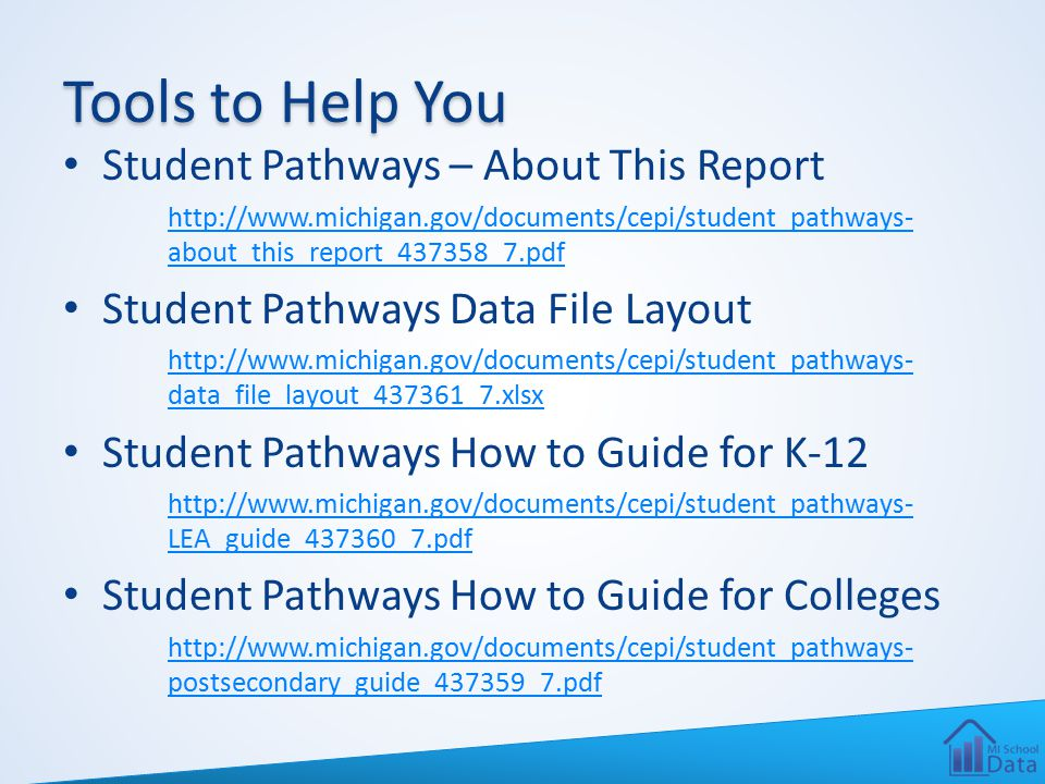 Tools to Help You Student Pathways – About This Report http://www.michigan.gov/documents/cepi/student_pathways- about_this_report_437358_7.pdf Student