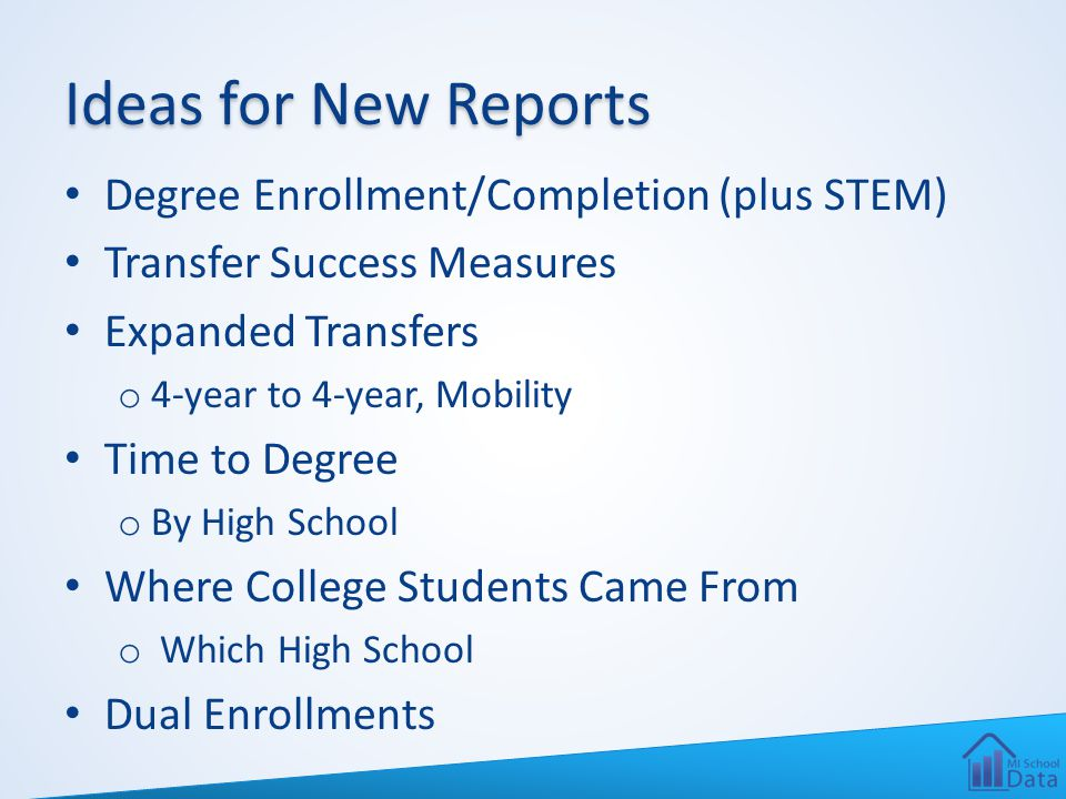 Ideas for New Reports Degree Enrollment/Completion (plus STEM) Transfer Success Measures Expanded Transfers o 4-year to 4-year, Mobility Time to Degree o By High School Where College Students Came From o Which High School Dual Enrollments