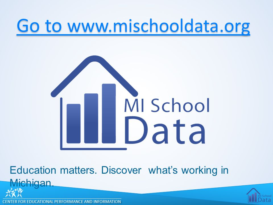 CENTER FOR EDUCATIONAL PERFORMANCE AND INFORMATION Go to www.mischooldata.org Go to www.mischooldata.org Education matters.