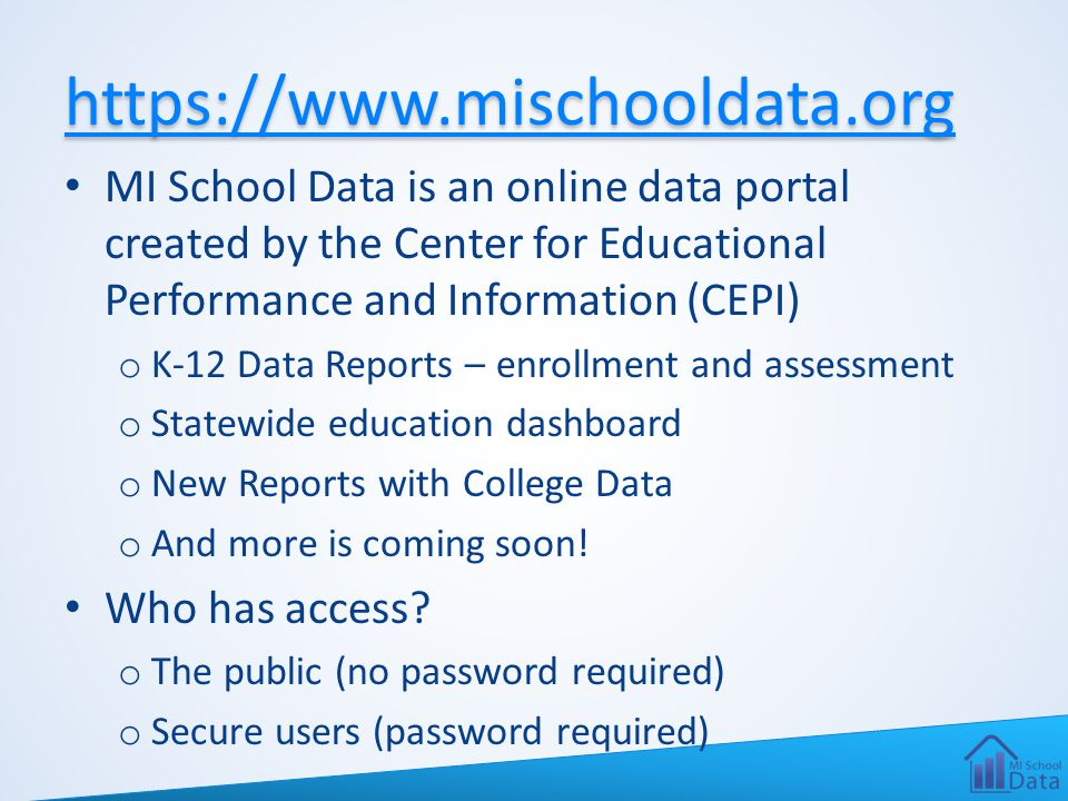 https://www.mischooldata.org MI School Data is an online data portal created by the Center for Educational Performance and Information (CEPI) o K-12 D