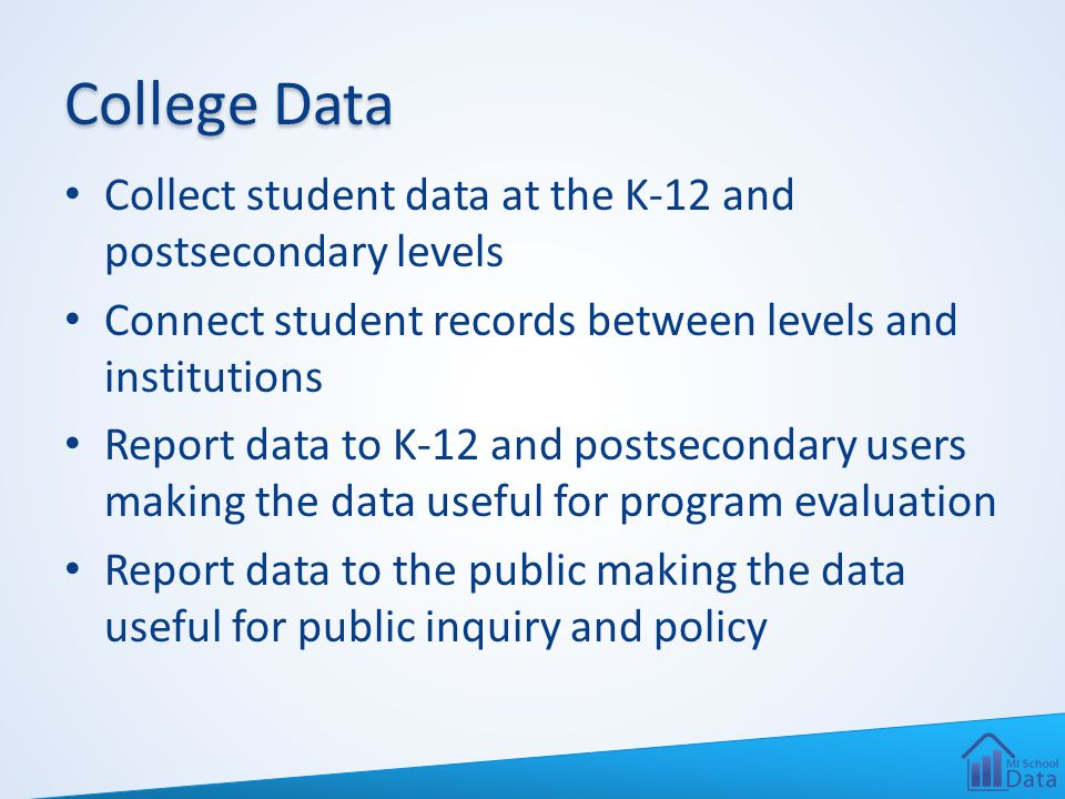 College Data Collect student data at the K-12 and postsecondary levels Connect student records between levels and institutions Report data to K-12 and postsecondary users making the data useful for program evaluation Report data to the public making the data useful for public inquiry and policy