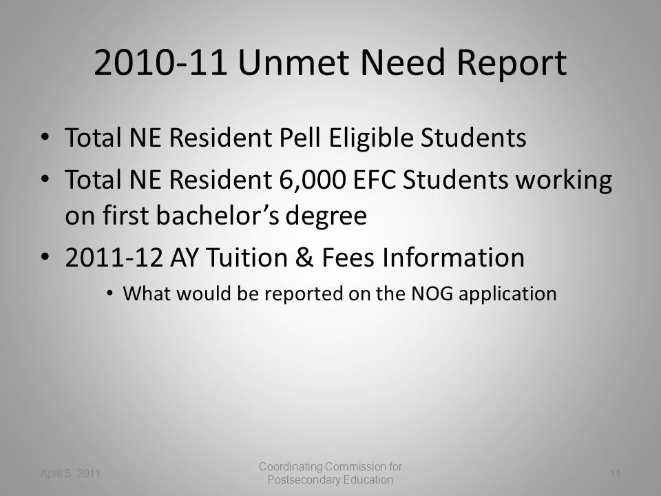 2010-11 Unmet Need Report Total NE Resident Pell Eligible Students Total NE Resident 6,000 EFC Students working on first bachelor's degree 2011-12 AY Tuition & Fees Information What would be reported on the NOG application April 5, 201111 Coordinating Commission for Postsecondary Education