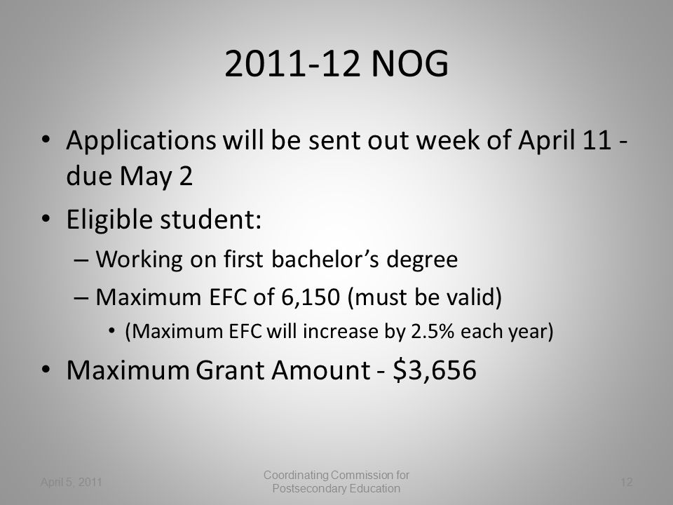 2011-12 NOG Applications will be sent out week of April 11 - due May 2 Eligible student: – Working on first bachelor's degree – Maximum EFC of 6,150 (must be valid) (Maximum EFC will increase by 2.5% each year) Maximum Grant Amount - $3,656 April 5, 2011 Coordinating Commission for Postsecondary Education 12