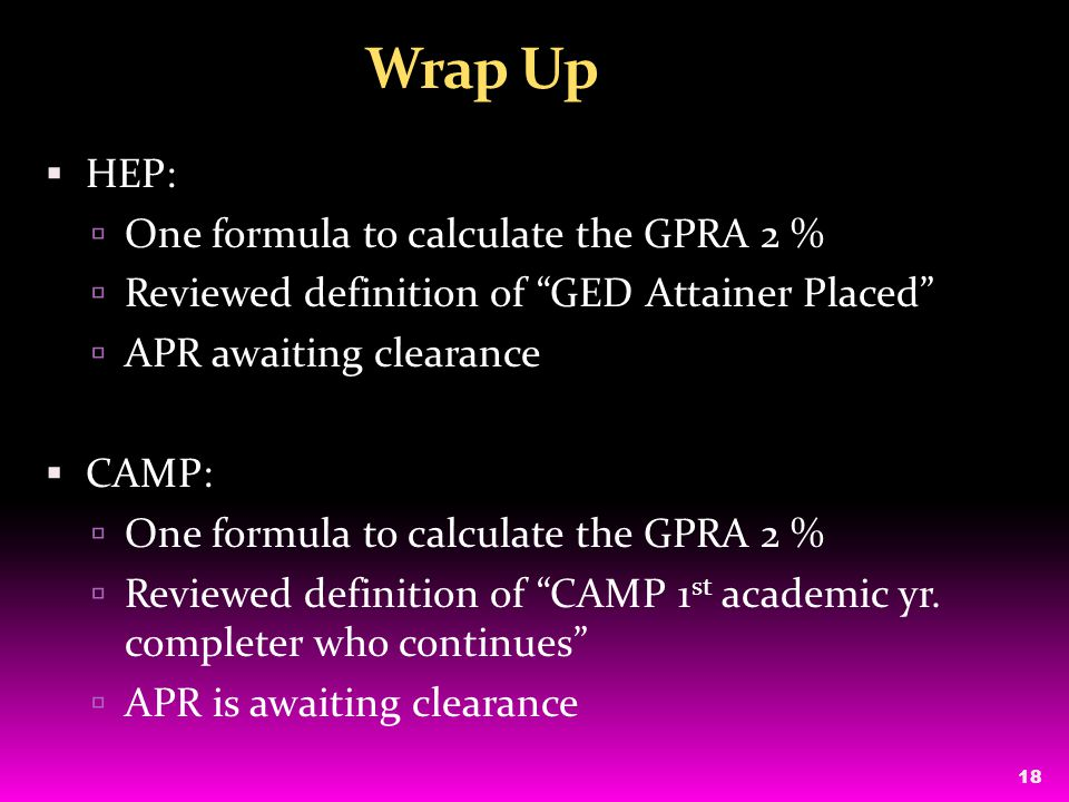 18 Wrap Up  HEP:  One formula to calculate the GPRA 2 %  Reviewed definition of GED Attainer Placed  APR awaiting clearance  CAMP:  One formula to calculate the GPRA 2 %  Reviewed definition of CAMP 1 st academic yr.