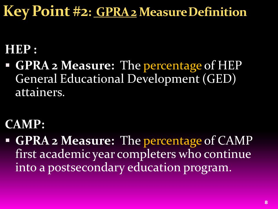 9 Key Point #3: HEP: GPRA 2 Calculation For grantees who actually SERVE LESS than the number funded to be served and SERVE EXACLY the total number funded to be served: Formula for GPRA 2 Measure = no.
